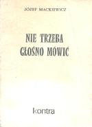 Mackiewicz Nie trzeba głośno mówić glosno mowic Kraków Wydawnictwo X 1984 k004117 Muzeum Wolnego Słowa www.m-ws.pl/muzeum/